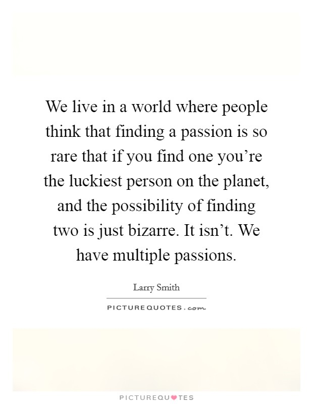 We live in a world where people think that finding a passion is so rare that if you find one you're the luckiest person on the planet, and the possibility of finding two is just bizarre. It isn't. We have multiple passions Picture Quote #1