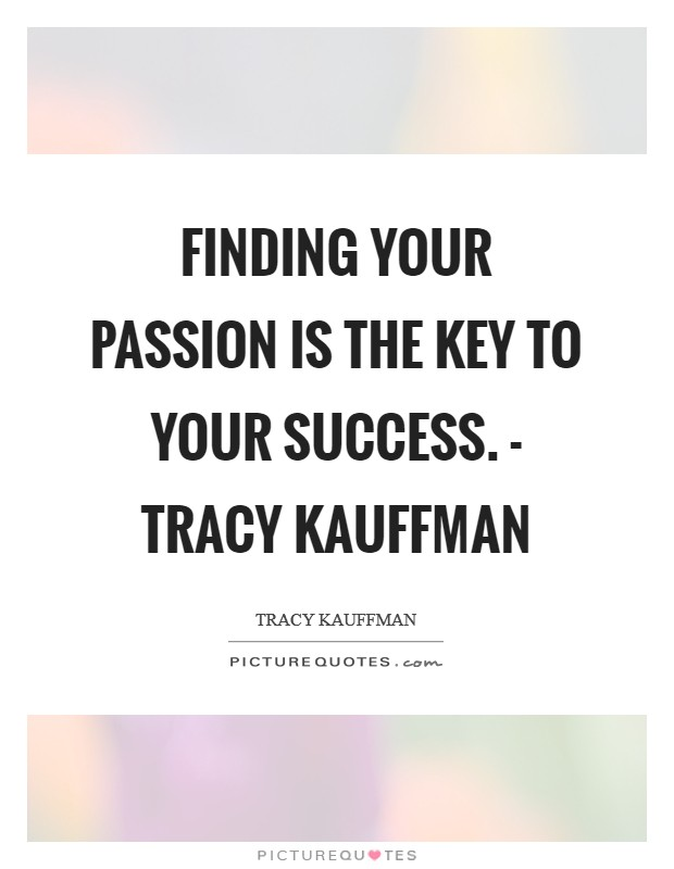 Finding your passion is the key to your success. - Tracy Kauffman Picture Quote #1