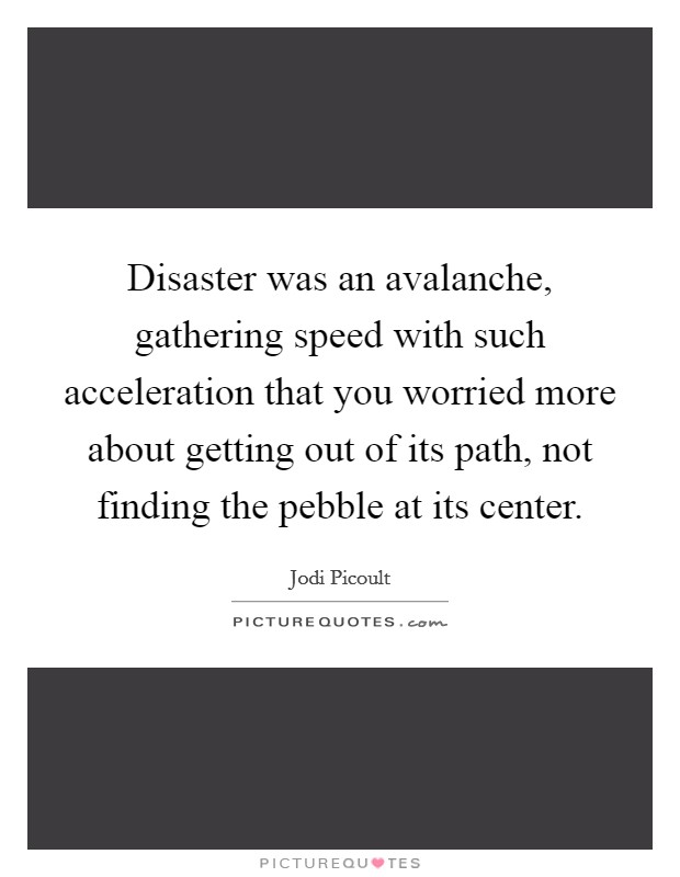 Disaster was an avalanche, gathering speed with such acceleration that you worried more about getting out of its path, not finding the pebble at its center Picture Quote #1