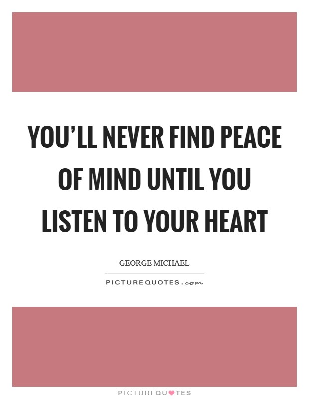 You'll never find peace of mind until you listen to your heart Picture Quote #1