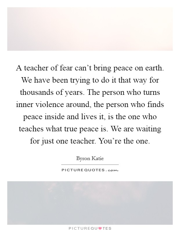 A teacher of fear can't bring peace on earth. We have been trying to do it that way for thousands of years. The person who turns inner violence around, the person who finds peace inside and lives it, is the one who teaches what true peace is. We are waiting for just one teacher. You're the one Picture Quote #1