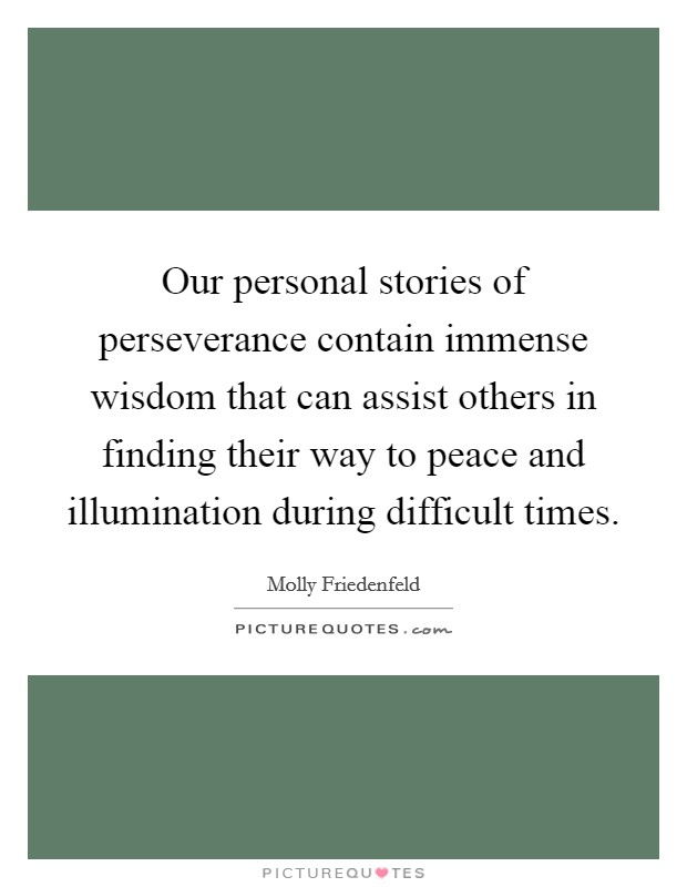 Our personal stories of perseverance contain immense wisdom that can assist others in finding their way to peace and illumination during difficult times Picture Quote #1