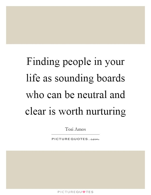 Finding people in your life as sounding boards who can be neutral and clear is worth nurturing Picture Quote #1