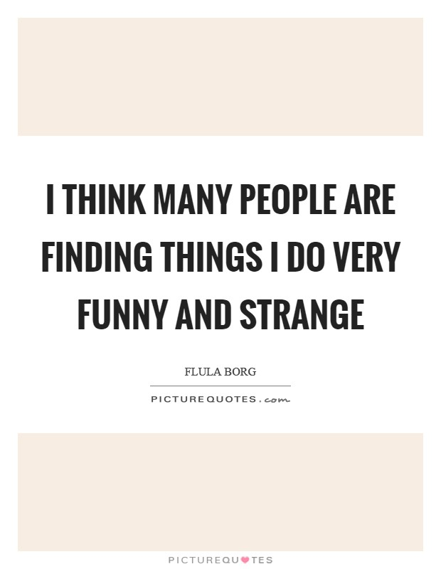 I think many people are finding things I do very funny and strange Picture Quote #1
