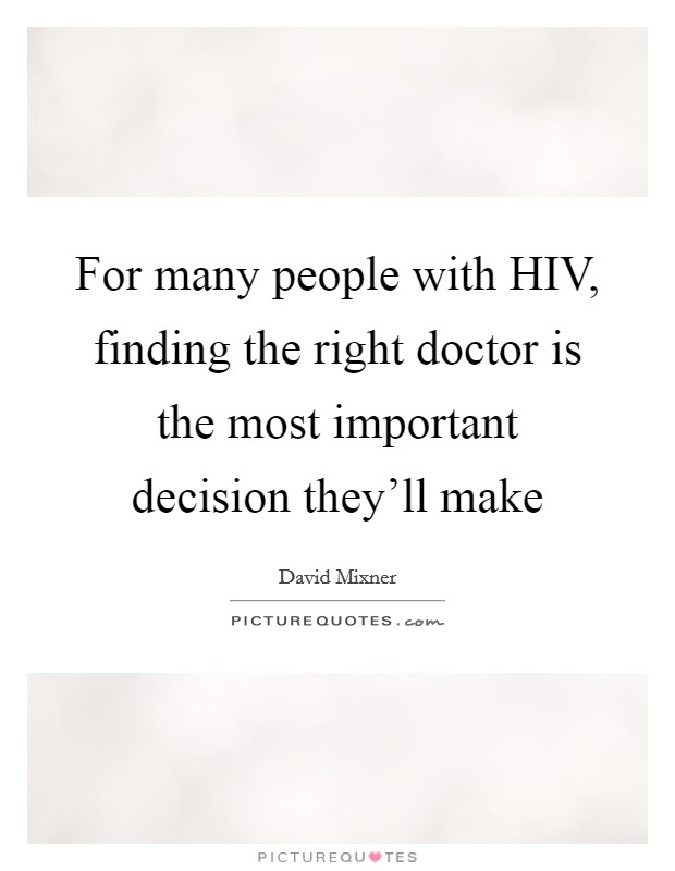 For many people with HIV, finding the right doctor is the most important decision they'll make Picture Quote #1