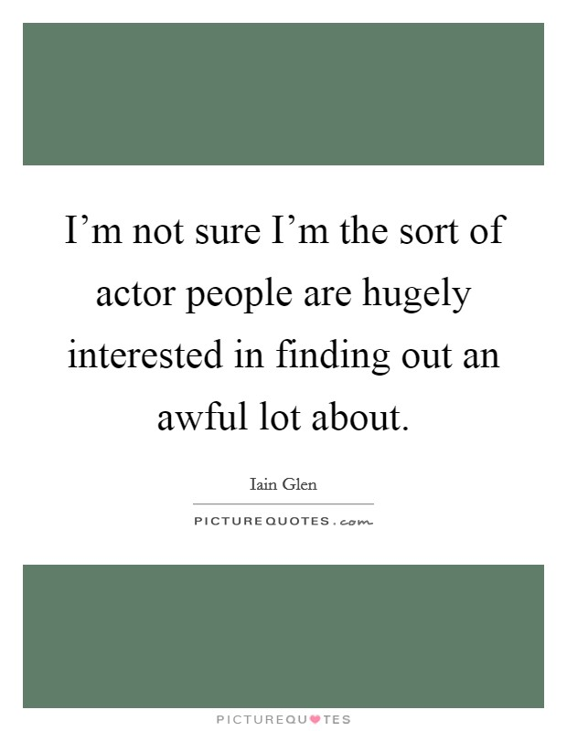 I'm not sure I'm the sort of actor people are hugely interested in finding out an awful lot about Picture Quote #1