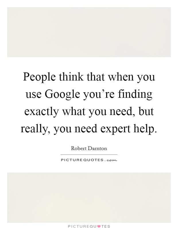 People think that when you use Google you're finding exactly what you need, but really, you need expert help Picture Quote #1
