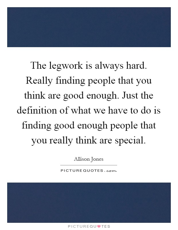 The legwork is always hard. Really finding people that you think are good enough. Just the definition of what we have to do is finding good enough people that you really think are special Picture Quote #1