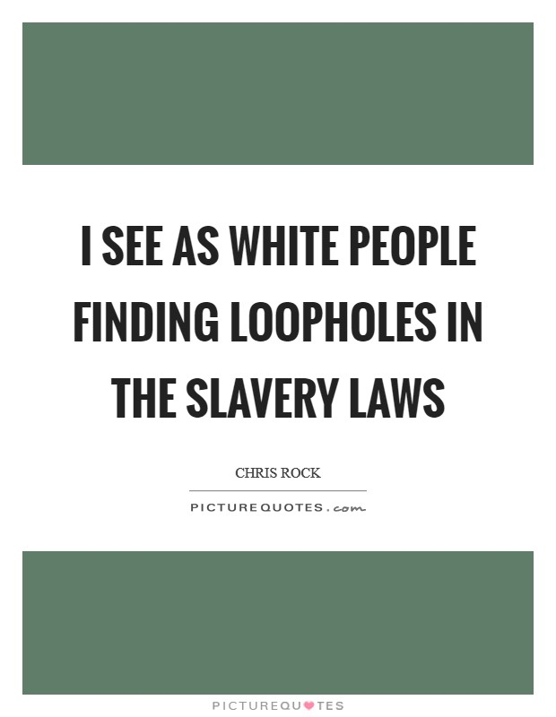 I see as white people finding loopholes in the slavery laws Picture Quote #1