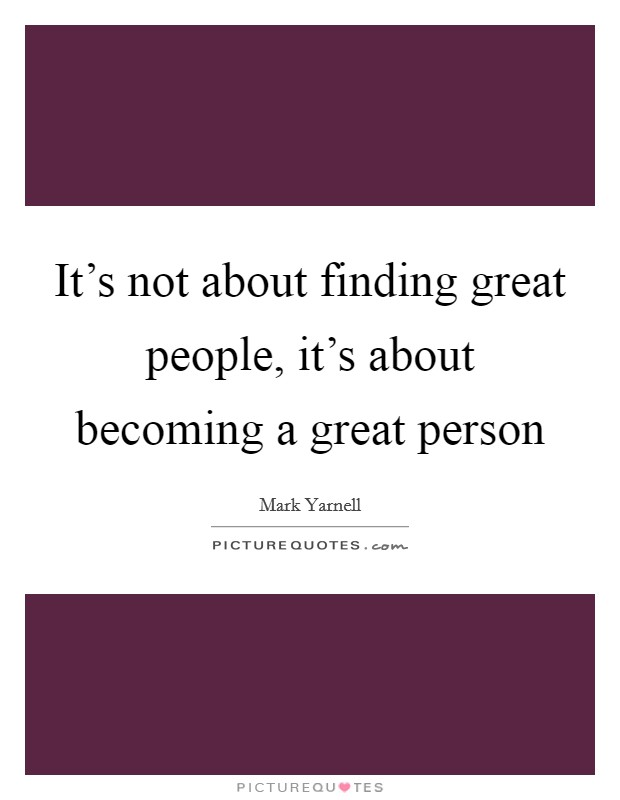 It's not about finding great people, it's about becoming a great person Picture Quote #1
