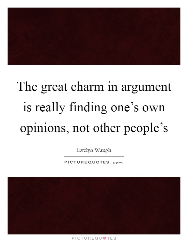 The great charm in argument is really finding one's own opinions, not other people's Picture Quote #1