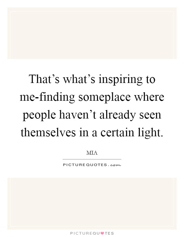 That's what's inspiring to me-finding someplace where people haven't already seen themselves in a certain light Picture Quote #1