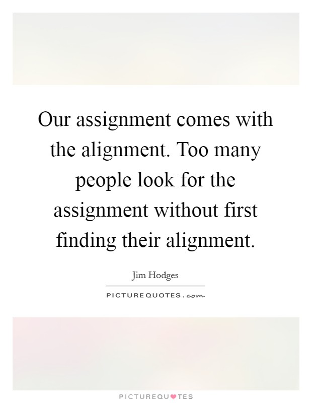 Our assignment comes with the alignment. Too many people look for the assignment without first finding their alignment Picture Quote #1