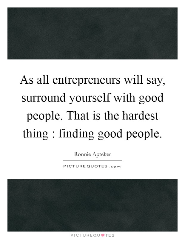As all entrepreneurs will say, surround yourself with good people. That is the hardest thing : finding good people Picture Quote #1