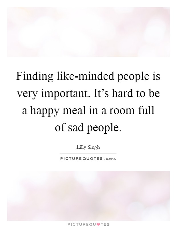 Finding like-minded people is very important. It's hard to be a happy meal in a room full of sad people Picture Quote #1