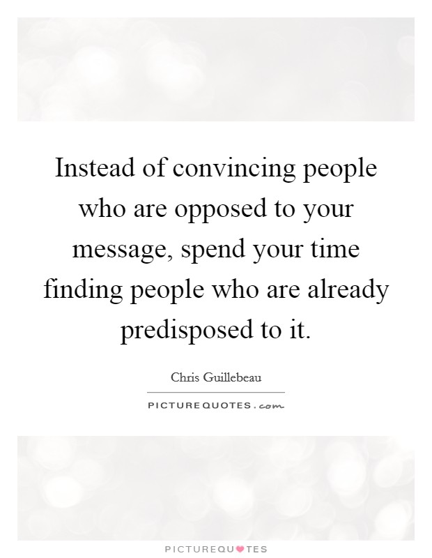 Instead of convincing people who are opposed to your message, spend your time finding people who are already predisposed to it Picture Quote #1