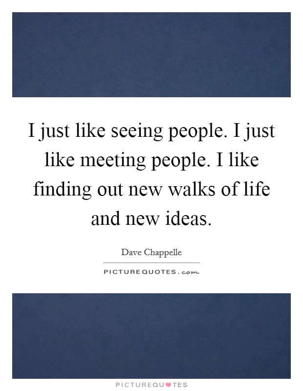 I just like seeing people. I just like meeting people. I like finding out new walks of life and new ideas Picture Quote #1