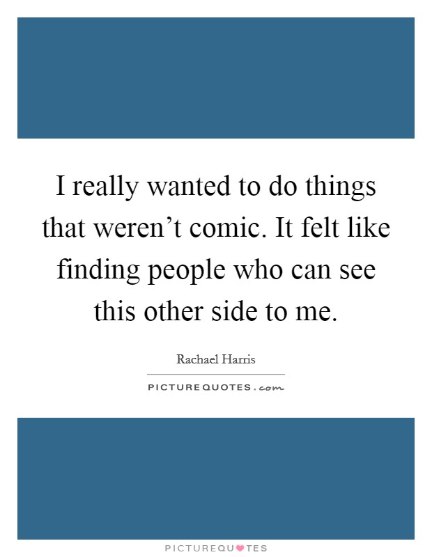 I really wanted to do things that weren't comic. It felt like finding people who can see this other side to me Picture Quote #1