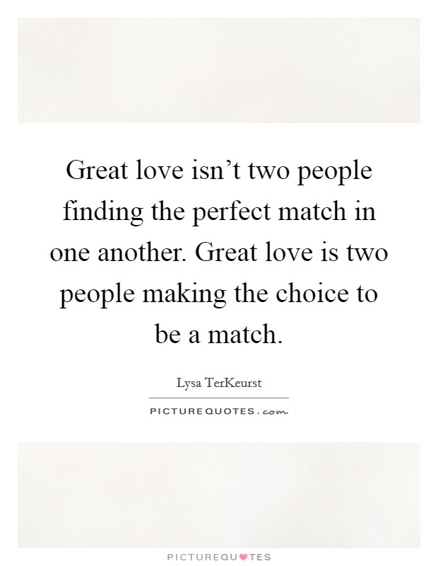 Great love isn't two people finding the perfect match in one another. Great love is two people making the choice to be a match Picture Quote #1