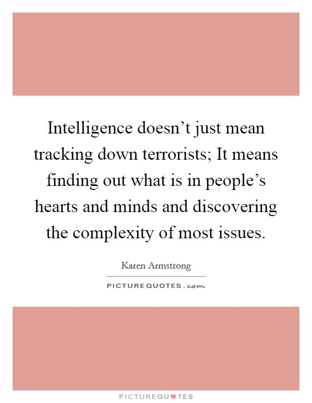 Intelligence doesn't just mean tracking down terrorists; It means finding out what is in people's hearts and minds and discovering the complexity of most issues Picture Quote #1