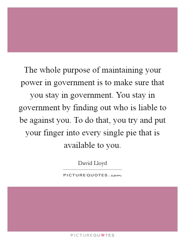 The whole purpose of maintaining your power in government is to make sure that you stay in government. You stay in government by finding out who is liable to be against you. To do that, you try and put your finger into every single pie that is available to you Picture Quote #1