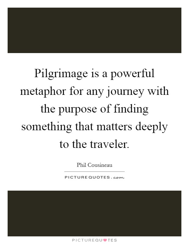 Pilgrimage is a powerful metaphor for any journey with the purpose of finding something that matters deeply to the traveler Picture Quote #1