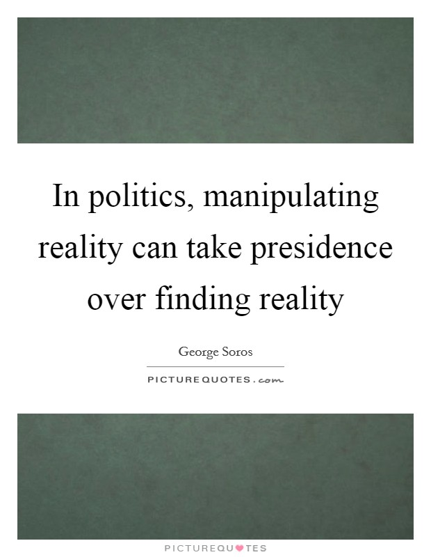 In politics, manipulating reality can take presidence over finding reality Picture Quote #1