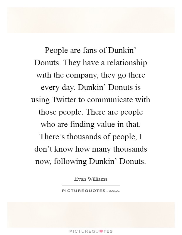 People are fans of Dunkin' Donuts. They have a relationship with the company, they go there every day. Dunkin' Donuts is using Twitter to communicate with those people. There are people who are finding value in that. There's thousands of people, I don't know how many thousands now, following Dunkin' Donuts. Picture Quote #1