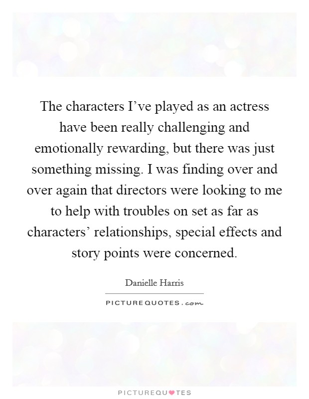 The characters I've played as an actress have been really challenging and emotionally rewarding, but there was just something missing. I was finding over and over again that directors were looking to me to help with troubles on set as far as characters' relationships, special effects and story points were concerned Picture Quote #1