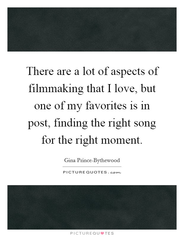 There are a lot of aspects of filmmaking that I love, but one of my favorites is in post, finding the right song for the right moment Picture Quote #1