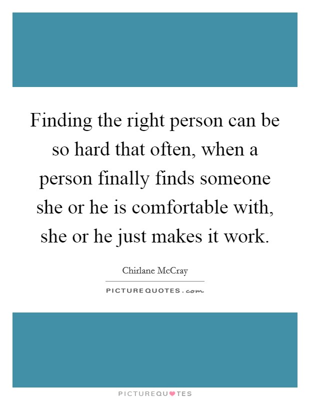 Finding the right person can be so hard that often, when a person finally finds someone she or he is comfortable with, she or he just makes it work Picture Quote #1