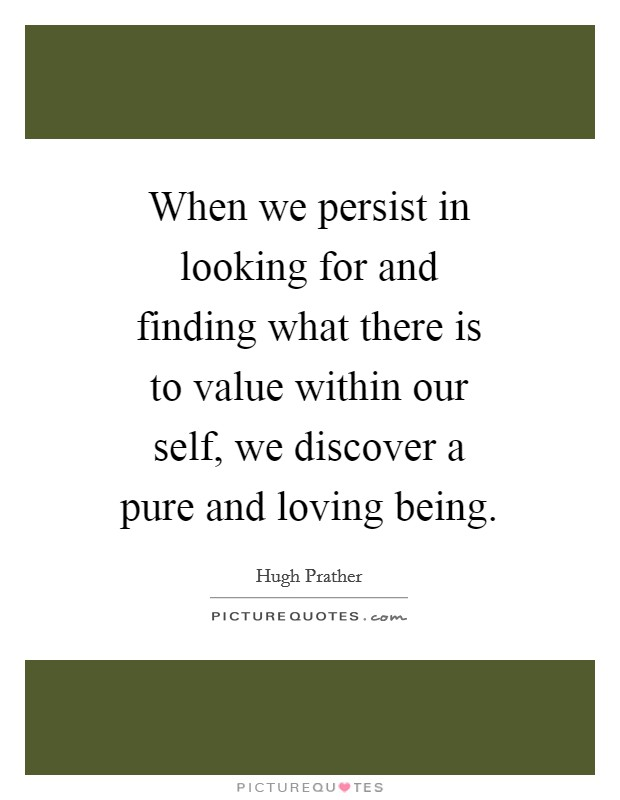 When we persist in looking for and finding what there is to value within our self, we discover a pure and loving being Picture Quote #1
