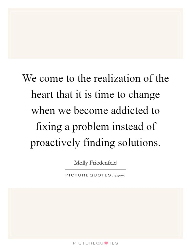We come to the realization of the heart that it is time to change when we become addicted to fixing a problem instead of proactively finding solutions. Picture Quote #1