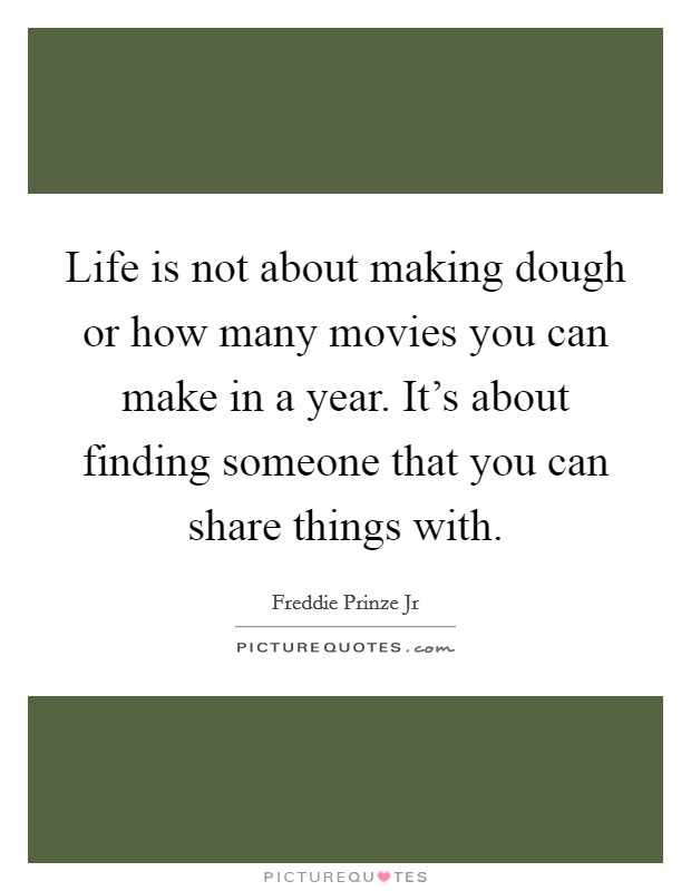Life is not about making dough or how many movies you can make in a year. It's about finding someone that you can share things with Picture Quote #1