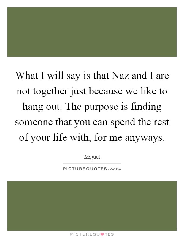 What I will say is that Naz and I are not together just because we like to hang out. The purpose is finding someone that you can spend the rest of your life with, for me anyways Picture Quote #1