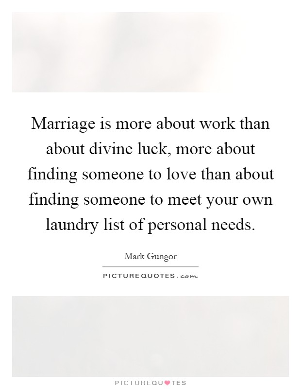 Marriage is more about work than about divine luck, more about finding someone to love than about finding someone to meet your own laundry list of personal needs Picture Quote #1
