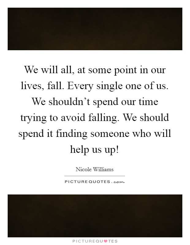 We will all, at some point in our lives, fall. Every single one of us. We shouldn't spend our time trying to avoid falling. We should spend it finding someone who will help us up! Picture Quote #1