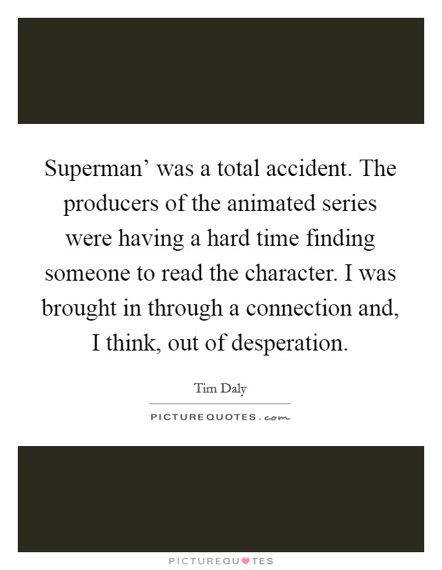 Superman' was a total accident. The producers of the animated series were having a hard time finding someone to read the character. I was brought in through a connection and, I think, out of desperation Picture Quote #1