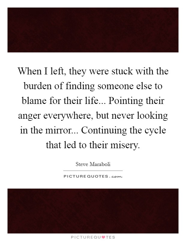 When I left, they were stuck with the burden of finding someone else to blame for their life... Pointing their anger everywhere, but never looking in the mirror... Continuing the cycle that led to their misery Picture Quote #1