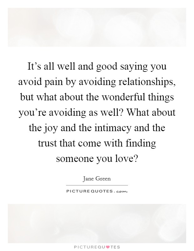 It's all well and good saying you avoid pain by avoiding relationships, but what about the wonderful things you're avoiding as well? What about the joy and the intimacy and the trust that come with finding someone you love? Picture Quote #1