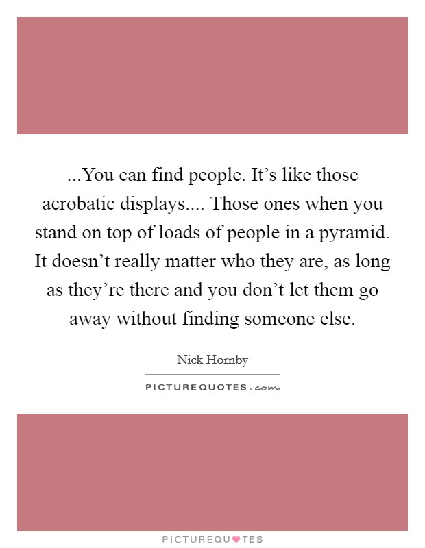 ...You can find people. It's like those acrobatic displays.... Those ones when you stand on top of loads of people in a pyramid. It doesn't really matter who they are, as long as they're there and you don't let them go away without finding someone else Picture Quote #1