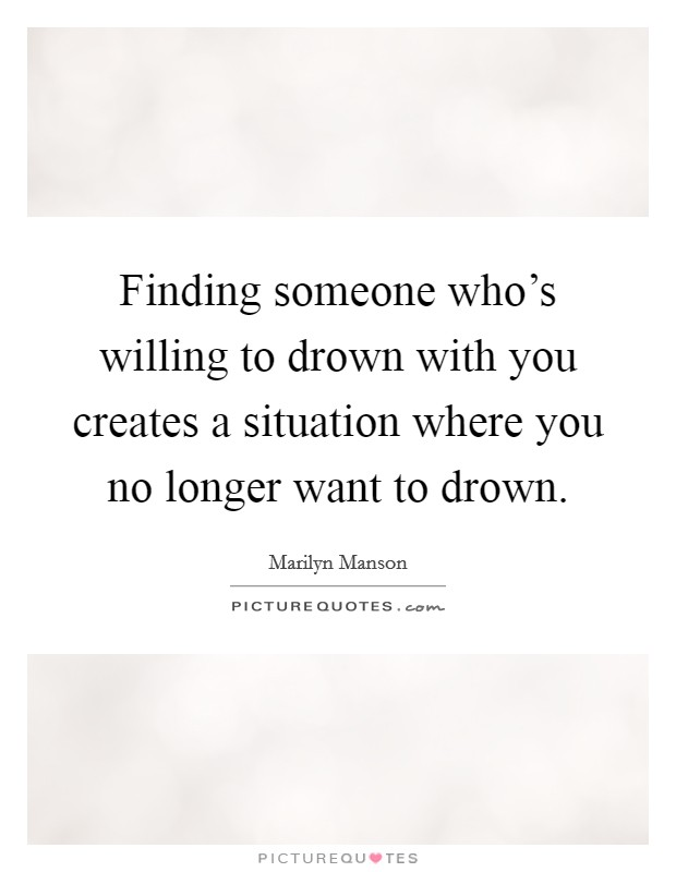 Finding someone who's willing to drown with you creates a situation where you no longer want to drown Picture Quote #1