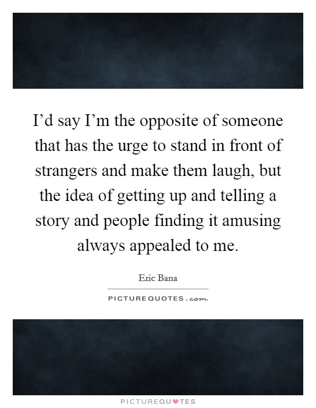 I'd say I'm the opposite of someone that has the urge to stand in front of strangers and make them laugh, but the idea of getting up and telling a story and people finding it amusing always appealed to me Picture Quote #1