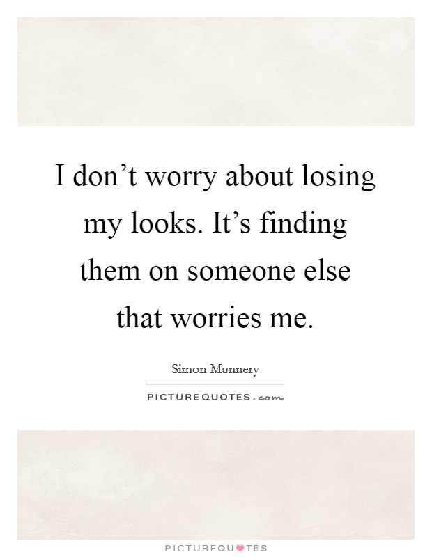 I don't worry about losing my looks. It's finding them on someone else that worries me Picture Quote #1