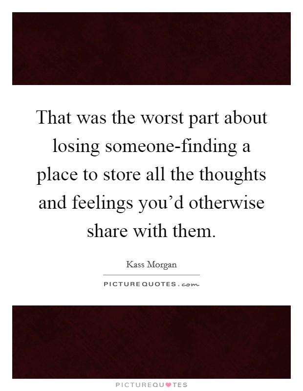 That was the worst part about losing someone-finding a place to store all the thoughts and feelings you'd otherwise share with them Picture Quote #1