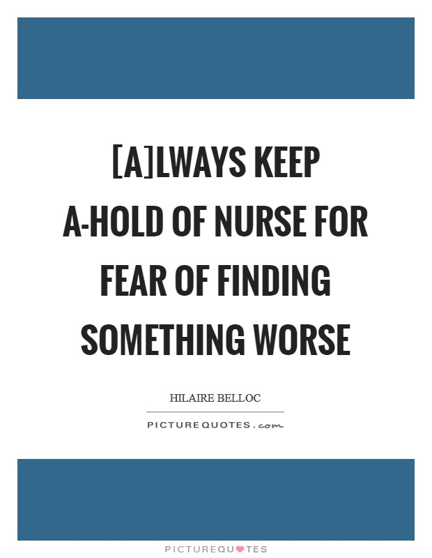 [A]lways keep a-hold of Nurse For fear of finding something worse Picture Quote #1