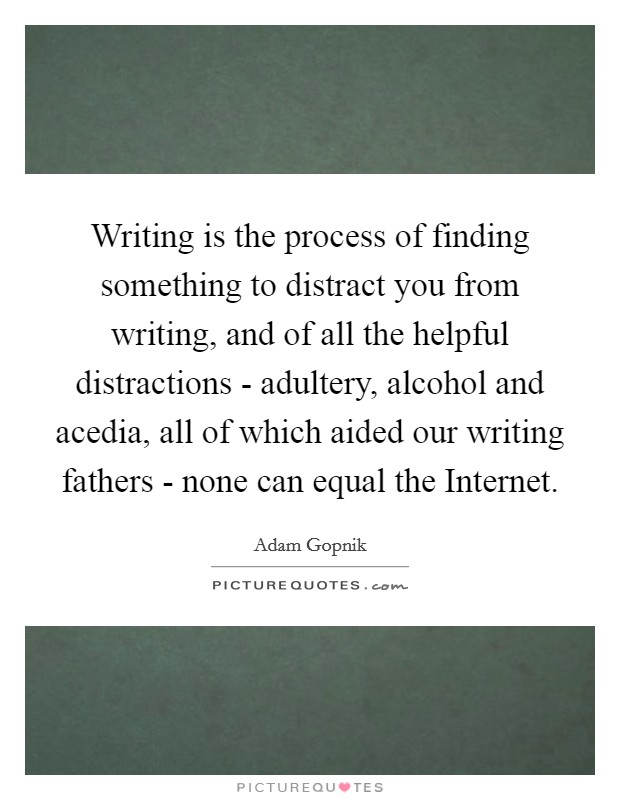 Writing is the process of finding something to distract you from writing, and of all the helpful distractions - adultery, alcohol and acedia, all of which aided our writing fathers - none can equal the Internet Picture Quote #1