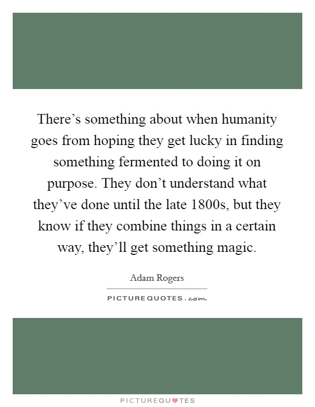 There's something about when humanity goes from hoping they get lucky in finding something fermented to doing it on purpose. They don't understand what they've done until the late 1800s, but they know if they combine things in a certain way, they'll get something magic Picture Quote #1