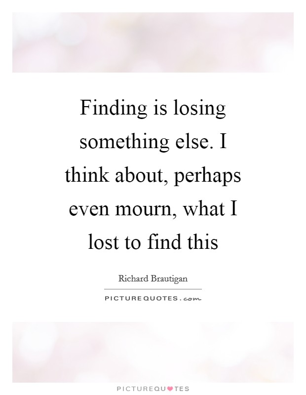 Finding is losing something else. I think about, perhaps even mourn, what I lost to find this Picture Quote #1