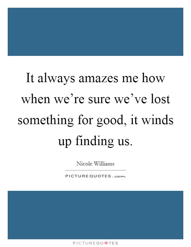 It always amazes me how when we're sure we've lost something for good, it winds up finding us Picture Quote #1
